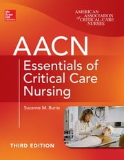 AACN Essentials of Critical Care Nursing, Third Edition ebook by Suzanne Burns