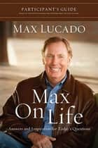 Max On Life DVD-Based Study Participant's Guide - Answers and Insights to Your Most Important Questions ebook by Max Lucado