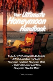 Your Ultimate Honeymoon Handbook - Enjoy A Perfect Honeymoon As A Couple With This Handbook And Learn Honeymoon Vacations, Honeymoon Ideas, Popular Honeymoon Locations, Honeymoon Italy And More! ebook by Caleb J. Cottman
