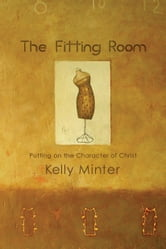The Fitting Room: Putting On the Character of Christ - Putting On the Character of Christ ebook by Kelly Minter