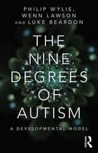 The Nine Degrees of Autism - A Developmental Model for the Alignment and Reconciliation of Hidden Neurological Conditions ebook by Philip Wylie, Wenn Lawson, Luke Beardon