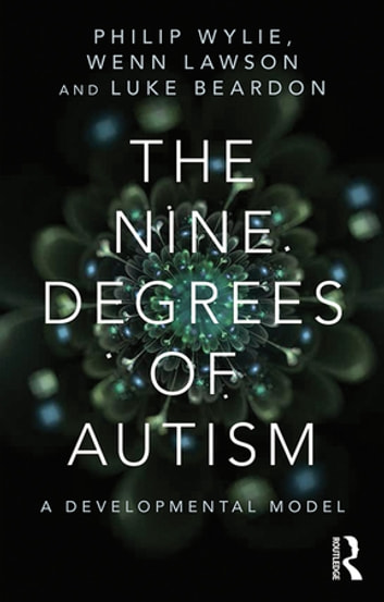 The Nine Degrees of Autism - A Developmental Model for the Alignment and Reconciliation of Hidden Neurological Conditions ebook by