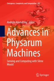 Advances in Physarum Machines - Sensing and Computing with Slime Mould ebook by Andrew Adamatzky