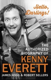 Hello, Darlings! - The Authorized Biography of Kenny Everett ebook by James Hogg,Robert Sellers