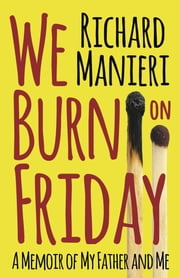 We Burn on Friday - A Memoir of My Father and Me ebook by Richard Manieri