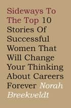 Sideways to the Top - 10 Stories of Successful Women That Will Change Your Thinking About Careers Forever ebook by Norah Breekveldt