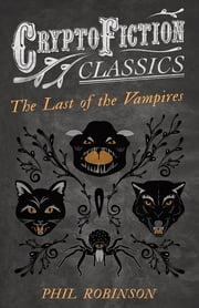 The Last of the Vampires (Cryptofiction Classics - Weird Tales of Strange Creatures) ebook by Phil Robinson