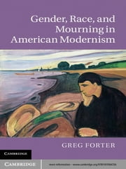 Gender, Race, and Mourning in American Modernism ebook by Greg Forter
