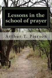 Lessons in the School of Prayer ebook by Arthur T. Pierson