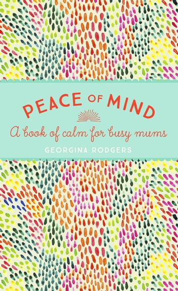Peace of Mind - A book of calm for busy mums ebook by Georgina Rodgers