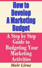 How to Develop a Marketing Budget: A Step by Step Guide to Budgeting Your Marketing Activities - Small Business Management ebook by Meir Liraz