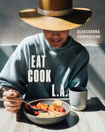 EAT. COOK. L.A. - Recipes from the City of Angels ebook by Aleksandra Crapanzano