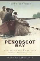 Penobscot Bay - People, Ports & Pastimes ebook by Harry Gratwick, David D. Platt