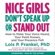 Nice Girls Don't Speak Up or Stand Out - How to Make Your Voice Heard, Your Point Known, and Your Presence Felt audiobook by Lois P. Frankel PhD