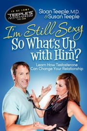 I'm Still Sexy So What's Up With Him?: Learn How Testosterone Can Change Your Relationship - Learn How Testosterone Can Change Your Relationship ebook by Dr. Sloan Teeple,Susan Teeple