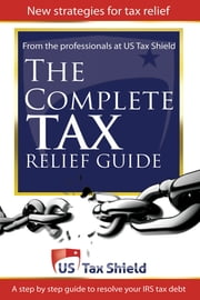 The Complete Tax Relief Guide: A Step-by-Step Guide to Resolve Your IRS Tax Debt ebook by US Tax Shield