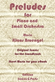 Preludes for Piano and Small Orchestra - Original Scores to the Soundtrack - Sheet Music for Your eBook ebook by Klaus Bruengel,Klaus Bruengel