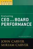 A Carver Policy Governance Guide, Evaluating CEO and Board Performance ebook by John Carver, Carver Governance Design Inc., Miriam Mayhew Carver