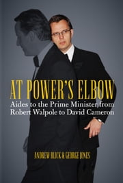 At Power's Elbow - Aides to the Prime Minister from Robert Walpole to David Cameron ebook by Andrew Blick,George Jones