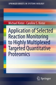 Application of Selected Reaction Monitoring to Highly Multiplexed Targeted Quantitative Proteomics - A Replacement for Western Blot Analysis ebook by Michael Kinter,Caroline S. Kinter