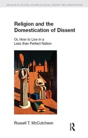Religion and the Domestication of Dissent - Or, How to Live in a Less Than Perfect Nation ebook by Russell T. McCutcheon