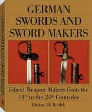 German Swords And Sword Makers: Edged Weapon Makers From The 14th To The 20th Centuries ebook by Bezdek, Richard H.