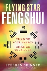 Flying Star Feng Shui - Change Your Energy; Change Your Luck ebook by Stephen Skinner