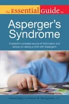 The Essential Guide to Asperger's Syndrome - A Parent's Complete Source of Information and Advice on Raising a Child with Asperger's ebook by Eileen Bailey, Robert Montgomery Ph.D.