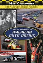 Great Moments in American Auto Racing ebook by Matt Christopher