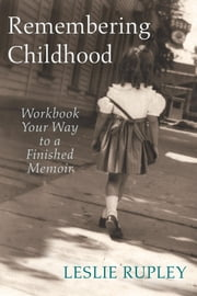 Remembering Childhood - Workbook Your Way to a Finished Memoir ebook by Leslie Rupley