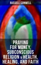 Praying for Money, Subconscious Religion & Health, Healing, and Faith ebook by Russell Conwell