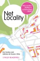 Net Locality - Why Location Matters in a Networked World ebook by Eric Gordon, Adriana de Souza e Silva