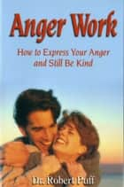 Anger Work: How To Express Your Anger and Still Be Kind ebook by Dr. Robert Puff