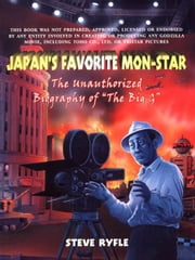 "Japan's Favorite Mon-Star: The Unauthorized Biography of ""The Big G"" ebook by Ryfle, Steve"