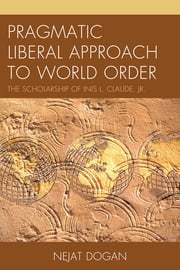 Pragmatic Liberal Approach To World Order - The Scholarship of Inis L. Claude, Jr. ebook by Nejat Dogan
