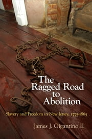 The Ragged Road to Abolition - Slavery and Freedom in New Jersey, 1775-1865 ebook by James J. Gigantino II