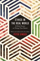 Ethics in the Real World - 82 Brief Essays on Things That Matter ebook by Peter Singer, Peter Singer