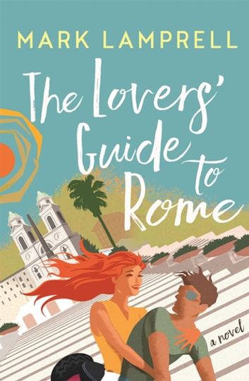 The Lovers' Guide to Rome - A Novel Full of Heart and Romantic Delight ebook by Mark Lamprell