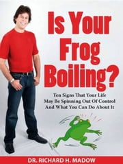 Is Your Frog Boiling? Ten Signs That Your Life May Be Spinning Out of Control and What You Can Do About It ebook by Richard Madow