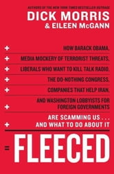 Fleeced - How Barack Obama, Media Mockery of Terrorist Threats, Liberals Who Want to Kill Talk Radio, the Self-Serving Congress, Companies That Help Iran, and Washington Lobbyists for Foreign Governments Are Scamming Us...and What to Do About It ebook by Dick Morris,Eileen McGann