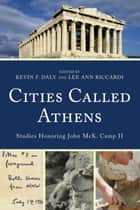 Cities Called Athens - Studies Honoring John McK. Camp II ebook by Kevin F. Daly, Lee Ann Riccardi, Wendy E. Closterman,...