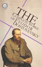 The Complete Works of Fyodor Dostoyevsky ebook by Fyodor Dostoevsky