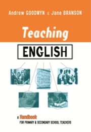 Teaching English - A Handbook for Primary and Secondary School Teachers ebook by Andrew Goodwyn,Jane Branson