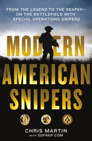 Modern American Snipers - From The Legend to The Reaper---on the Battlefield with Special Operations Snipers ebook by Chris Martin,Eric Davis,SOFREP