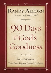 Ninety Days of God's Goodness - Daily Reflections That Shine Light on Personal Darkness ebook by Randy Alcorn