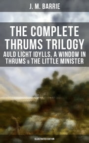 The Complete Thrums Trilogy: Auld Licht Idylls, A Window in Thrums & The Little Minister (Illustrated Edition) - Historical Novels - Exhilarating Tales from a Small Town in Scotland ebook by Charles Frohman, C. Allen Gilbert, G. W. Wilson,...