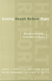 Getting Health Reform Right: A Guide to Improving Performance and Equity ebook by Marc Roberts,William Hsiao,Peter Berman,Michael Reich