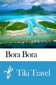 Bora Bora (French Polynesia) Travel Guide - Tiki Travel ebook by Tiki Travel