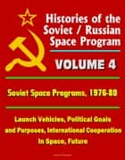 Histories of the Soviet / Russian Space Program: Volume 4: Soviet Space Programs: 1976-80 - Launch Vehicles, Political Goals and Purposes, International Cooperation In Space, Future ebook by Progressive Management