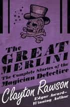 The Great Merlini: The Complete Stories of the Magician Detective - The Complete Stories of the Magician Detective ebook by Clayton Rawson